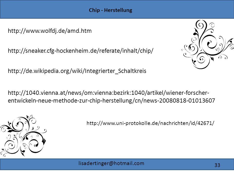 Chip - Herstellung lisadertinger@hotmail.com 33 http://www.wolfdj.de/amd.htm http://sneaker.cfg-hockenheim.de/referate/inhalt/chip/ http://1040.vienna.at/news/om:vienna:bezirk:1040/artikel/wiener-forscher- entwickeln-neue-methode-zur-chip-herstellung/cn/news-20080818-01013607 http://de.wikipedia.org/wiki/Integrierter_Schaltkreis http://www.uni-protokolle.de/nachrichten/id/42671/