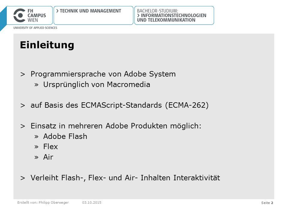 Seite 3Erstellt von: Philipp Oberweger03.10.2015 Geschichte >2000–2003: ActionScript 1.0 »Flash 5 in September 2000 – erstmals Actionscript genannt >2003–2006: ActionScript 2.0 »Flash Player 7 »Flash MX 2004 >2006–today: ActionScript 3.0 »Flash Player 9 »Adobe Flex 2.0