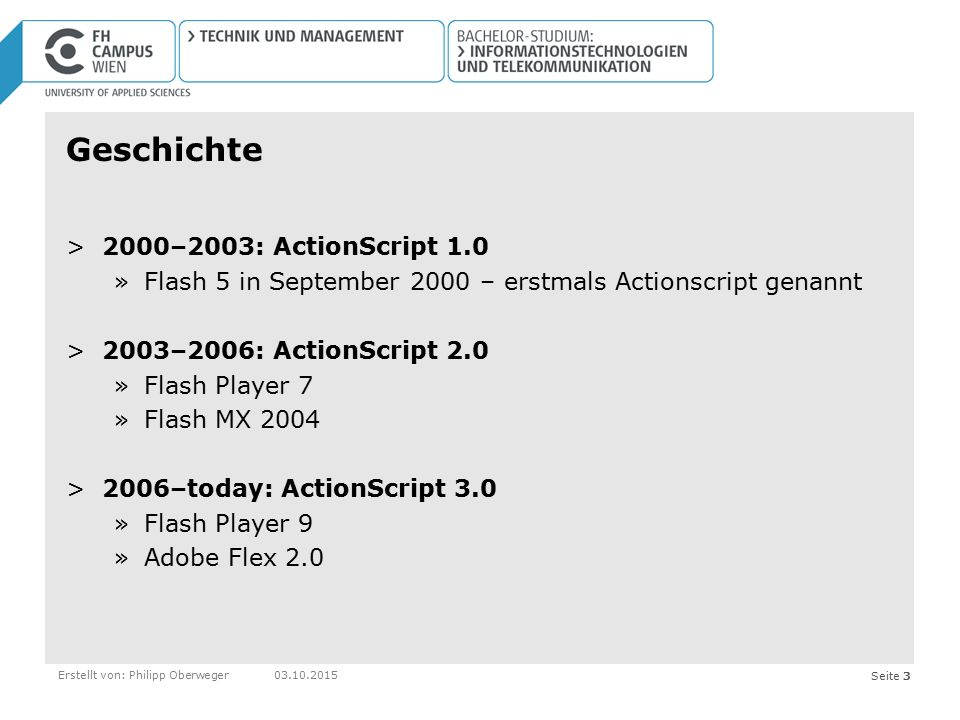 Seite 3Erstellt von: Philipp Oberweger03.10.2015 Geschichte >2000–2003: ActionScript 1.0 »Flash 5 in September 2000 – erstmals Actionscript genannt >2003–2006: ActionScript 2.0 »Flash Player 7 »Flash MX 2004 >2006–today: ActionScript 3.0 »Flash Player 9 »Adobe Flex 2.0