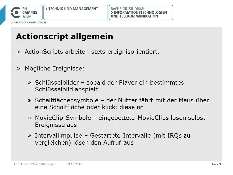 Seite 5Erstellt von: Philipp Oberweger03.10.2015 Actionscript allgemein >ActionScripts arbeiten stets ereignisorientiert. >Mögliche Ereignisse: »Schlü