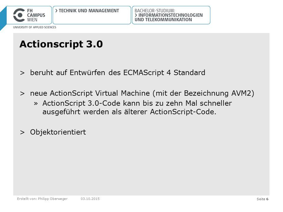 Seite 6Erstellt von: Philipp Oberweger03.10.2015 Actionscript 3.0 >beruht auf Entwürfen des ECMAScript 4 Standard >neue ActionScript Virtual Machine (