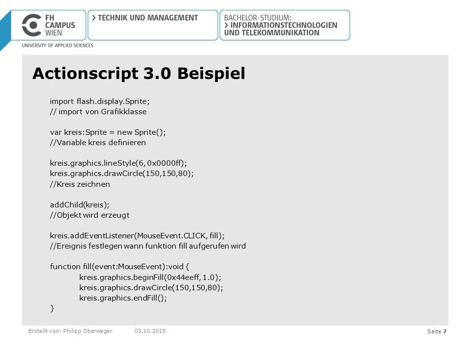 Seite 7Erstellt von: Philipp Oberweger03.10.2015 Actionscript 3.0 Beispiel import flash.display.Sprite; // import von Grafikklasse var kreis:Sprite =
