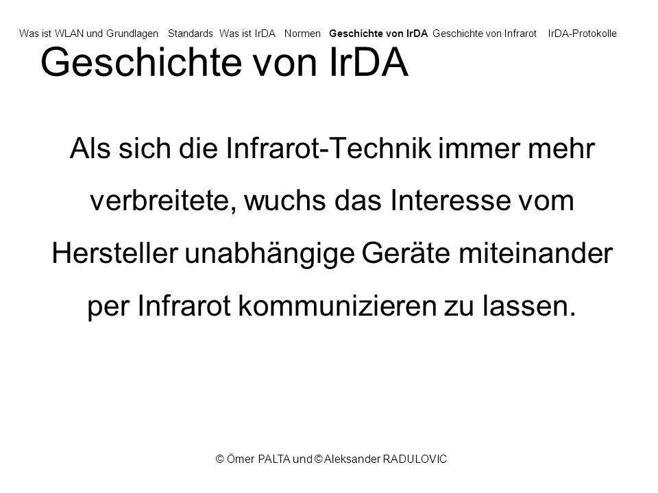 © Ömer PALTA und © Aleksander RADULOVIC Geschichte von IrDA Als sich die Infrarot-Technik immer mehr verbreitete, wuchs das Interesse vom Hersteller unabhängige Geräte miteinander per Infrarot kommunizieren zu lassen.