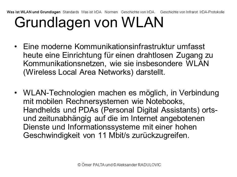 © Ömer PALTA und © Aleksander RADULOVIC Standards - IEEE 802.11 Wireless LAN Standards beginnen 1991 mit 802.11 –I 802.11 (veraltet), 1997, 2 Mbit/s –I 802.11a, 1999, 54 Mbit/s –I 802.11b, 1999, 11 Mbit/s –I 802.11g, 2003, 54 Mbit/s –I 802.11n, 2008, 248 Mbit/s 802.11b und 802.11g derzeit verbreitet Was ist WLAN und GrundlagenStandardsWas ist IrDANormenGeschichte von IrDAGeschichte von InfrarotIrDA-Protokolle