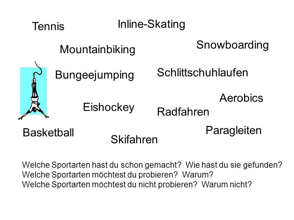 Tennis Bungeejumping Paragleiten Inline-Skating Basketball Snowboarding Radfahren Skifahren Mountainbiking Eishockey Aerobics Schlittschuhlaufen Welche Sportarten hast du schon gemacht.