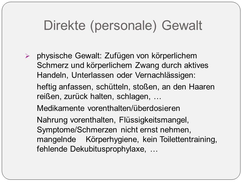 Direkte (personale) Gewalt  physische Gewalt: Zufügen von körperlichem Schmerz und körperlichem Zwang durch aktives Handeln, Unterlassen oder Vernach