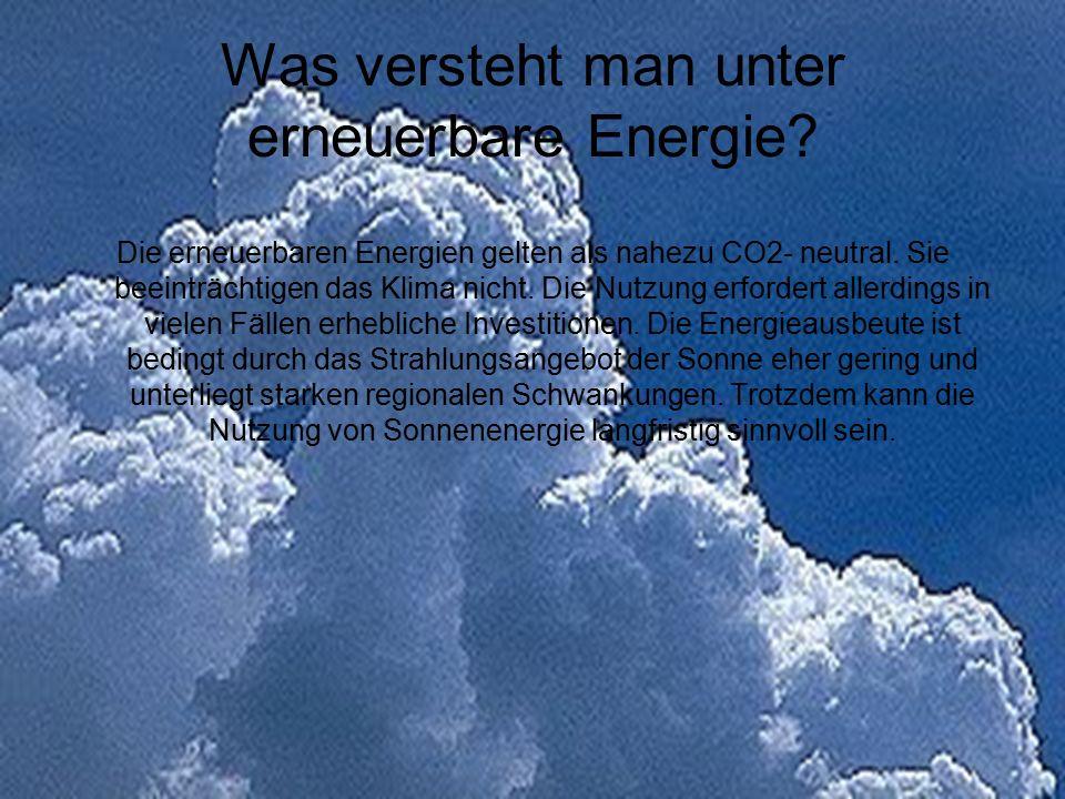 Was versteht man unter erneuerbare Energie? Die erneuerbaren Energien gelten als nahezu CO2- neutral. Sie beeinträchtigen das Klima nicht. Die Nutzung