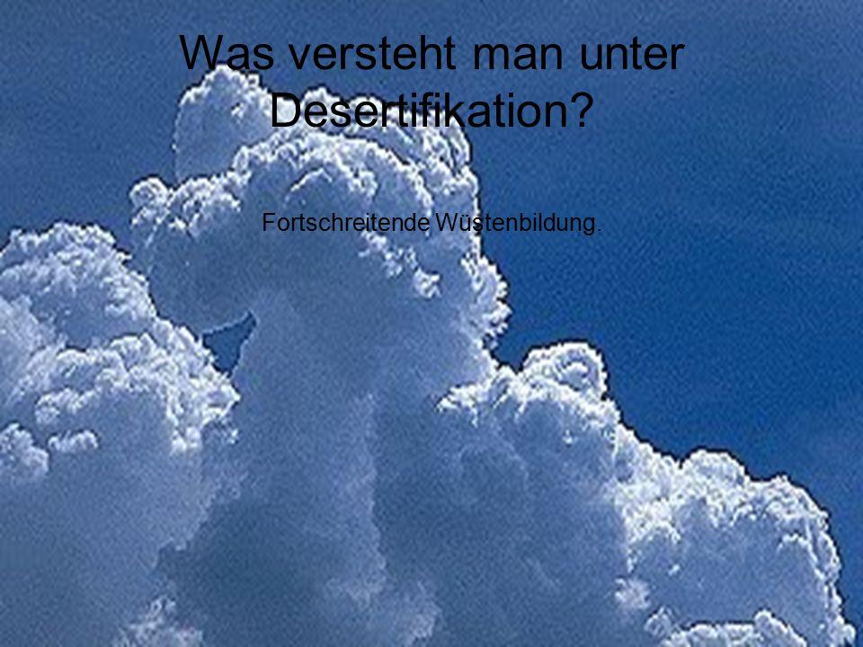 Was versteht man unter Desertifikation? Fortschreitende Wüstenbildung.