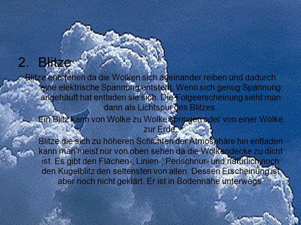 2.Blitze Blitze entstehen da die Wolken sich aneinander reiben und dadurch eine elektrische Spannung entsteht. Wenn sich genug Spannung angehäuft hat