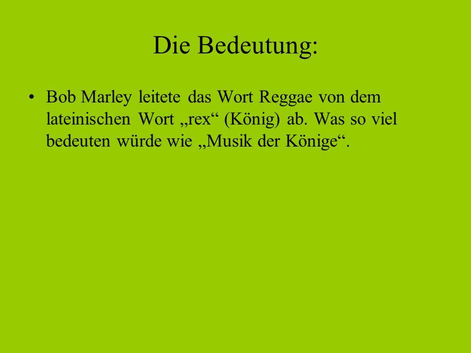 """Die Bedeutung: Bob Marley leitete das Wort Reggae von dem lateinischen Wort """"rex"""" (König) ab. Was so viel bedeuten würde wie """"Musik der Könige""""."""