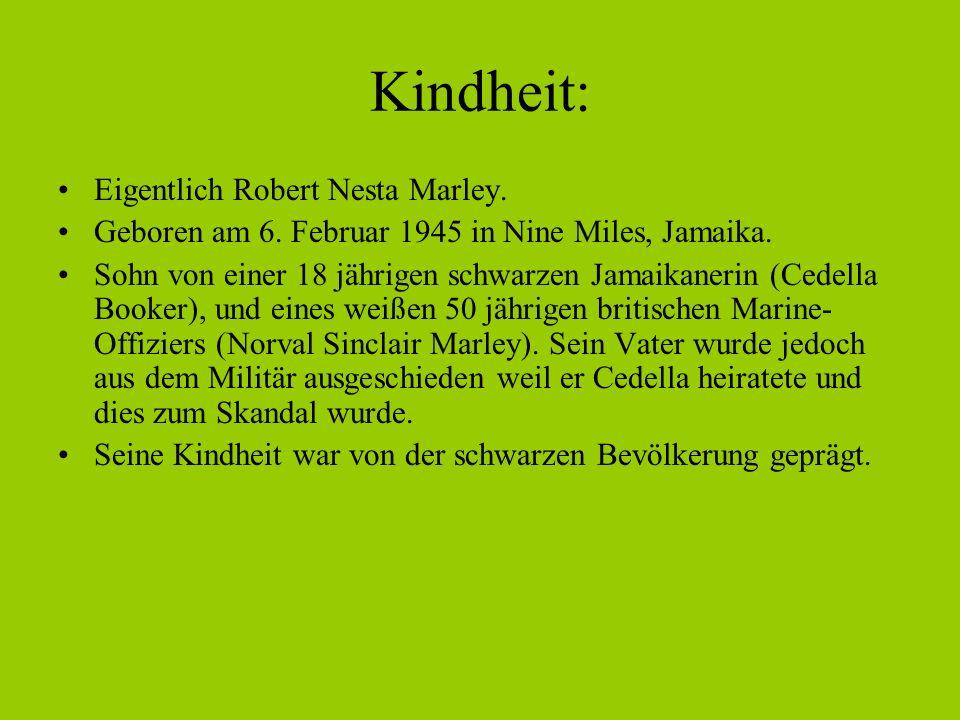 Kindheit: Eigentlich Robert Nesta Marley. Geboren am 6. Februar 1945 in Nine Miles, Jamaika. Sohn von einer 18 jährigen schwarzen Jamaikanerin (Cedell