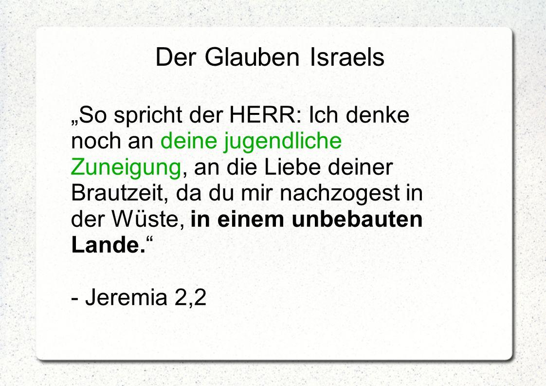 """Der Glauben Israels """"So spricht der HERR: Ich denke noch an deine jugendliche Zuneigung, an die Liebe deiner Brautzeit, da du mir nachzogest in der Wü"""