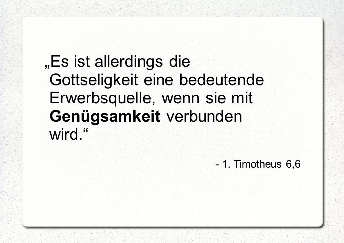 """""""Es ist allerdings die Gottseligkeit eine bedeutende Erwerbsquelle, wenn sie mit Genügsamkeit verbunden wird."""" - 1. Timotheus 6,6"""