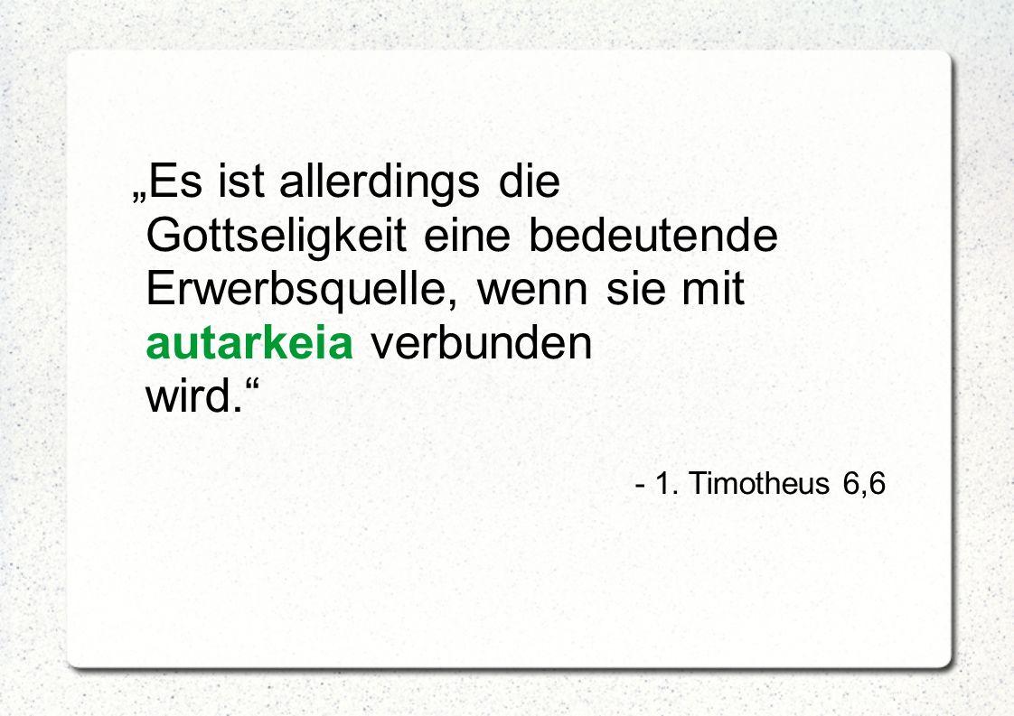 """""""Es ist allerdings die Gottseligkeit eine bedeutende Erwerbsquelle, wenn sie mit autarkeia verbunden wird."""" - 1. Timotheus 6,6"""