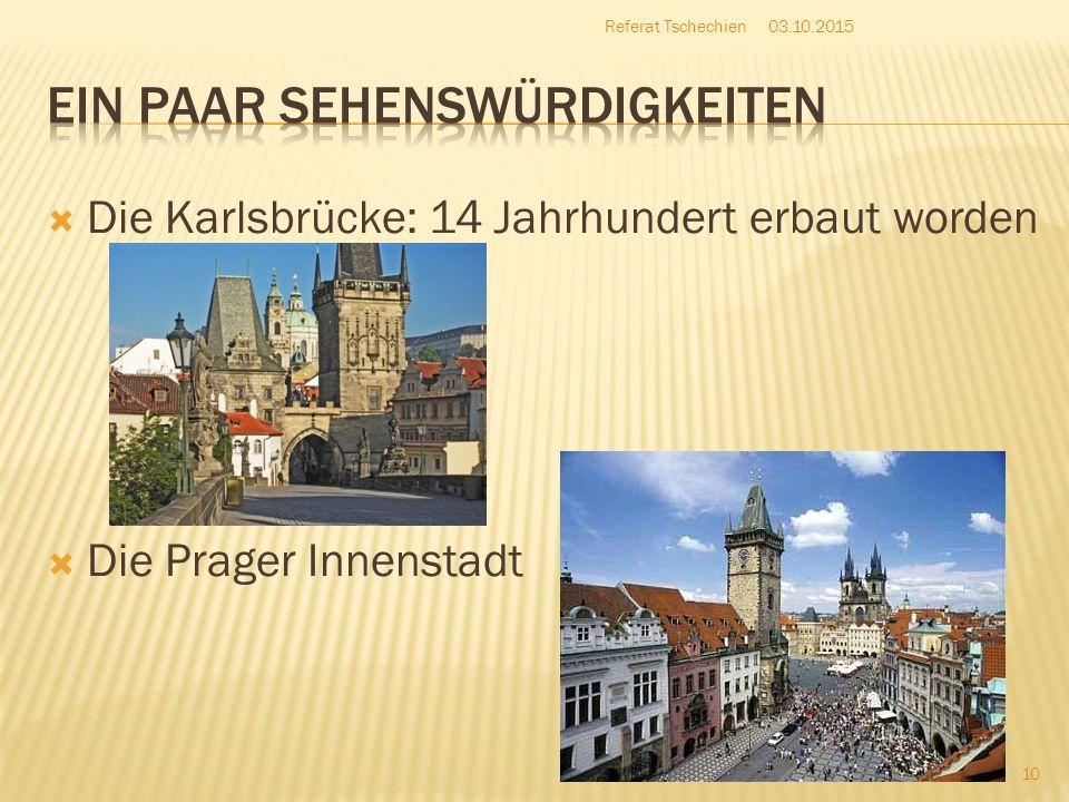  Die Karlsbrücke: 14 Jahrhundert erbaut worden  Die Prager Innenstadt 03.10.2015 10 Referat Tschechien