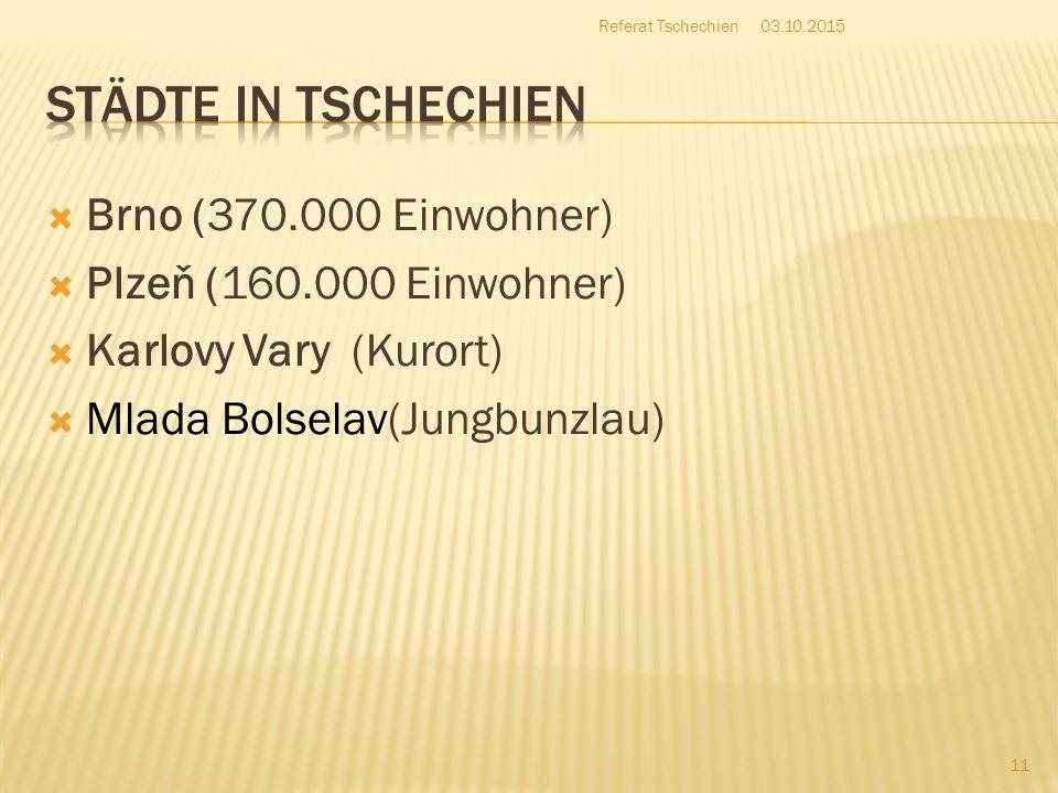  Brno (370.000 Einwohner)  Plzeň (160.000 Einwohner)  Karlovy Vary (Kurort)  Mlada Bolselav(Jungbunzlau) 03.10.2015 11 Referat Tschechien