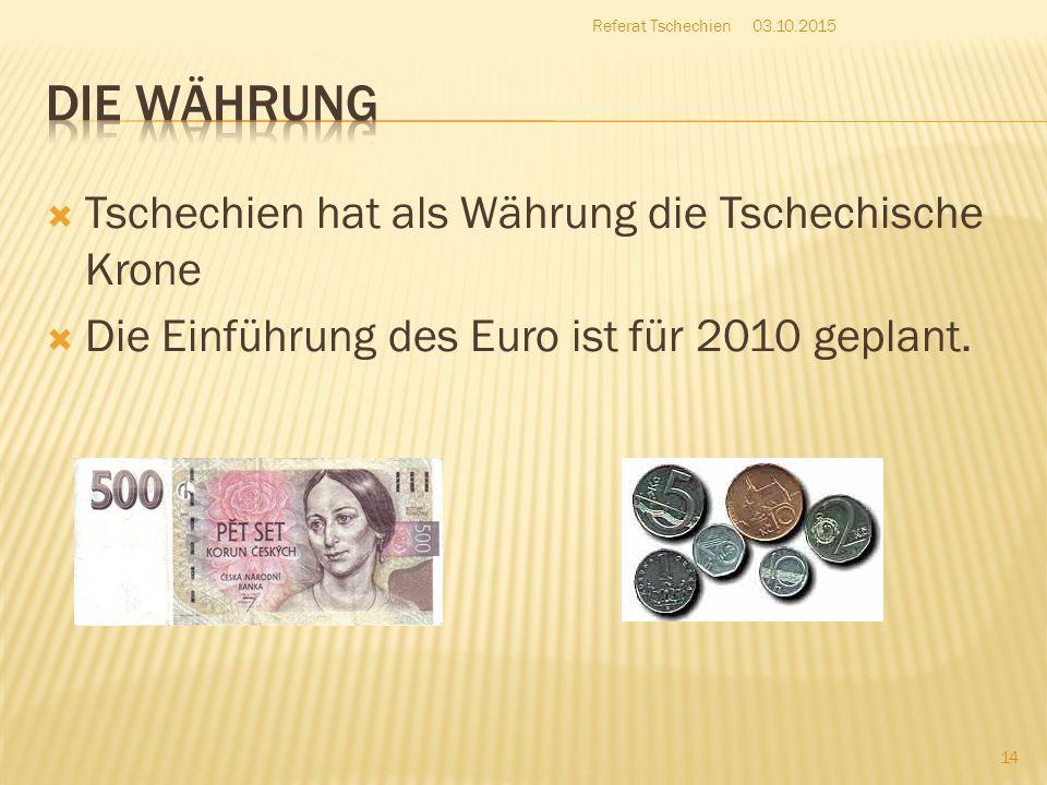  Tschechien hat als Währung die Tschechische Krone  Die Einführung des Euro ist für 2010 geplant. 03.10.2015 14 Referat Tschechien