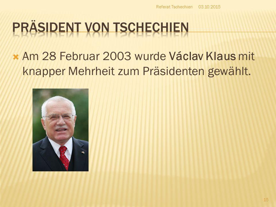  Am 28 Februar 2003 wurde Václav Klaus mit knapper Mehrheit zum Präsidenten gewählt. 03.10.2015 15 Referat Tschechien