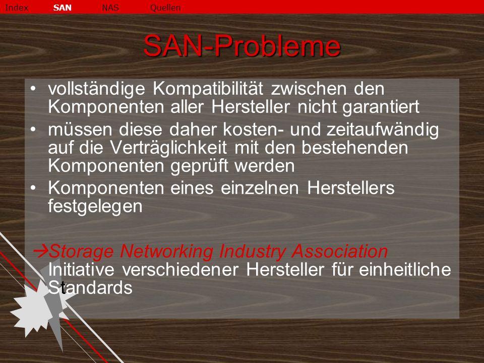 SAN-Probleme vollständige Kompatibilität zwischen den Komponenten aller Hersteller nicht garantiert müssen diese daher kosten- und zeitaufwändig auf die Verträglichkeit mit den bestehenden Komponenten geprüft werden Komponenten eines einzelnen Herstellers festgelegen  Storage Networking Industry Association Initiative verschiedener Hersteller für einheitliche Standards IndexSANNASQuellen