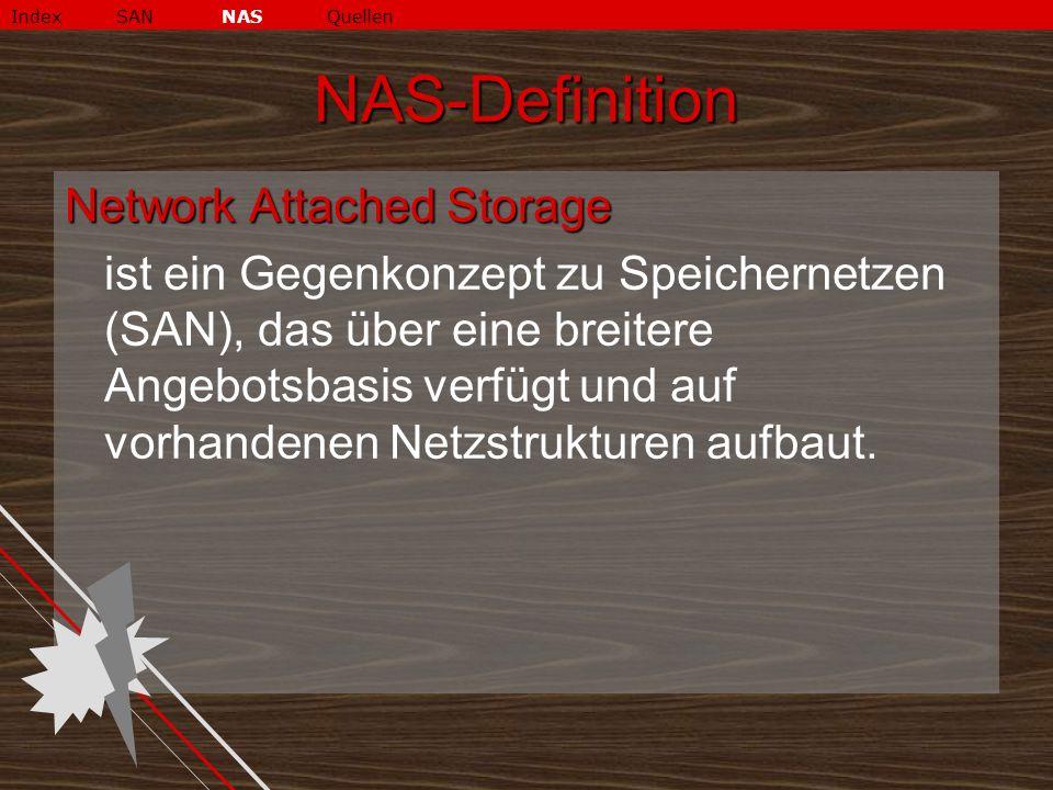 NAS-Definition Network Attached Storage ist ein Gegenkonzept zu Speichernetzen (SAN), das über eine breitere Angebotsbasis verfügt und auf vorhandenen Netzstrukturen aufbaut.
