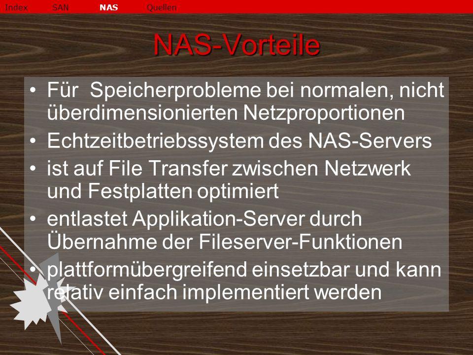 NAS-Vorteile Für Speicherprobleme bei normalen, nicht überdimensionierten Netzproportionen Echtzeitbetriebssystem des NAS-Servers ist auf File Transfer zwischen Netzwerk und Festplatten optimiert entlastet Applikation-Server durch Übernahme der Fileserver-Funktionen plattformübergreifend einsetzbar und kann relativ einfach implementiert werden IndexSANNASQuellen