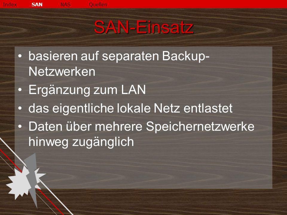 SAN-Einsatz basieren auf separaten Backup- Netzwerken Ergänzung zum LAN das eigentliche lokale Netz entlastet Daten über mehrere Speichernetzwerke hinweg zugänglich IndexSANNASQuellen