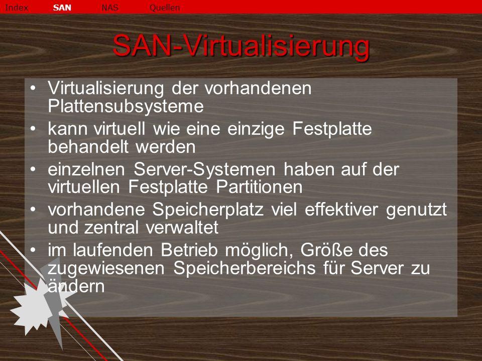 SAN-Virtualisierung Virtualisierung der vorhandenen Plattensubsysteme kann virtuell wie eine einzige Festplatte behandelt werden einzelnen Server-Systemen haben auf der virtuellen Festplatte Partitionen vorhandene Speicherplatz viel effektiver genutzt und zentral verwaltet im laufenden Betrieb möglich, Größe des zugewiesenen Speicherbereichs für Server zu ändern IndexSANNASQuellen