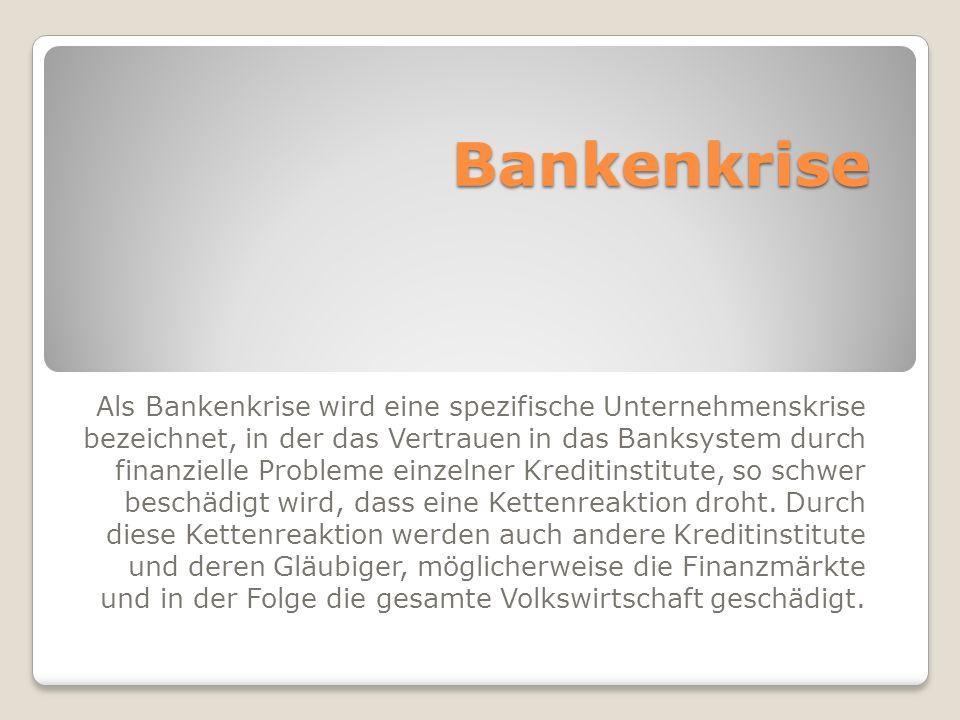 Bankenkrise Als Bankenkrise wird eine spezifische Unternehmenskrise bezeichnet, in der das Vertrauen in das Banksystem durch finanzielle Probleme einzelner Kreditinstitute, so schwer beschädigt wird, dass eine Kettenreaktion droht.