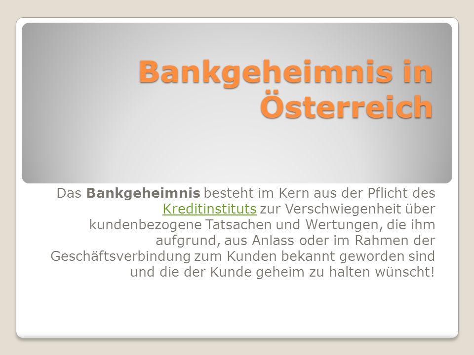 Bankgeheimnis in Österreich Das Bankgeheimnis besteht im Kern aus der Pflicht des Kreditinstituts zur Verschwiegenheit über kundenbezogene Tatsachen und Wertungen, die ihm aufgrund, aus Anlass oder im Rahmen der Geschäftsverbindung zum Kunden bekannt geworden sind und die der Kunde geheim zu halten wünscht.