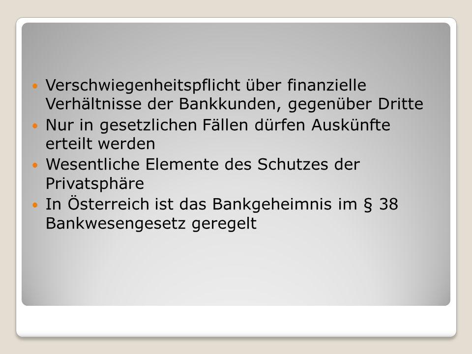 Verschwiegenheitspflicht über finanzielle Verhältnisse der Bankkunden, gegenüber Dritte Nur in gesetzlichen Fällen dürfen Auskünfte erteilt werden Wesentliche Elemente des Schutzes der Privatsphäre In Österreich ist das Bankgeheimnis im § 38 Bankwesengesetz geregelt