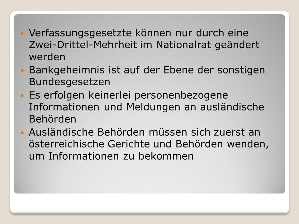 Verfassungsgesetzte können nur durch eine Zwei-Drittel-Mehrheit im Nationalrat geändert werden Bankgeheimnis ist auf der Ebene der sonstigen Bundesgesetzen Es erfolgen keinerlei personenbezogene Informationen und Meldungen an ausländische Behörden Ausländische Behörden müssen sich zuerst an österreichische Gerichte und Behörden wenden, um Informationen zu bekommen