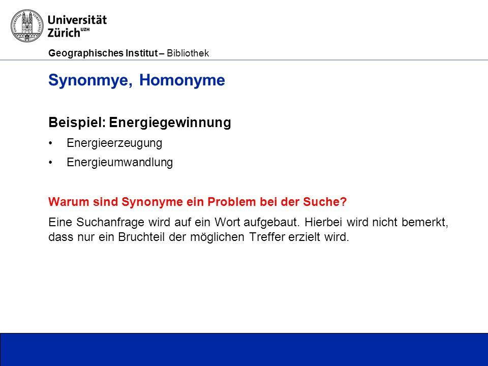 Geographisches Institut – Bibliothek Seite 6 Synonmye, Homonyme Beispiel: Energiegewinnung Energieerzeugung Energieumwandlung Warum sind Synonyme ein Problem bei der Suche.