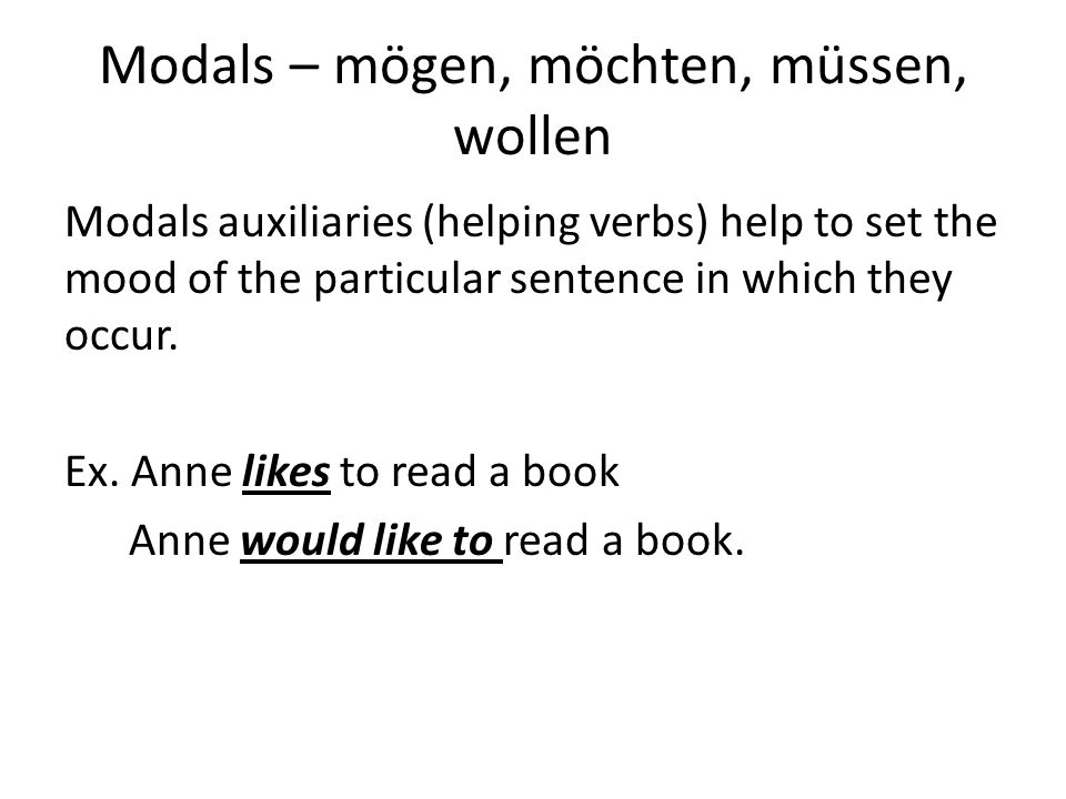 Modals – mögen, möchten, müssen, wollen Modals auxiliaries (helping verbs) help to set the mood of the particular sentence in which they occur.