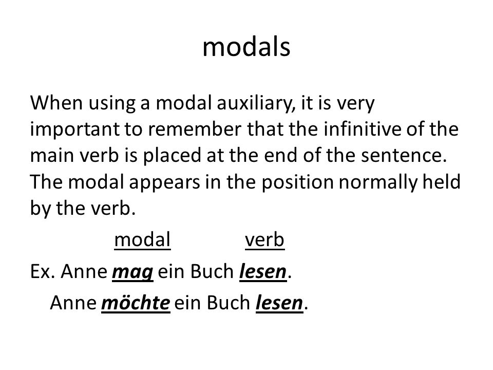 modals When using a modal auxiliary, it is very important to remember that the infinitive of the main verb is placed at the end of the sentence.