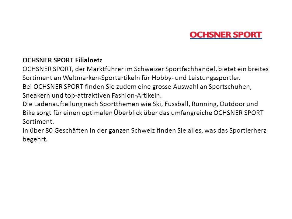 OCHSNER SPORT Filialnetz OCHSNER SPORT, der Marktführer im Schweizer Sportfachhandel, bietet ein breites Sortiment an Weltmarken-Sportartikeln für Hobby- und Leistungssportler.