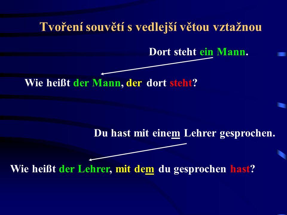 Tvoření souvětí s vedlejší větou vztažnou Dort steht ein Mann. Wie heißt der Mann, derdort steht? Du hast mit einem Lehrer gesprochen. Wie heißt der L
