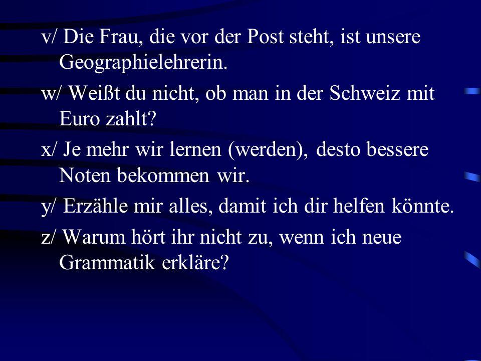 v/ Die Frau, die vor der Post steht, ist unsere Geographielehrerin. w/ Weißt du nicht, ob man in der Schweiz mit Euro zahlt? x/ Je mehr wir lernen (we