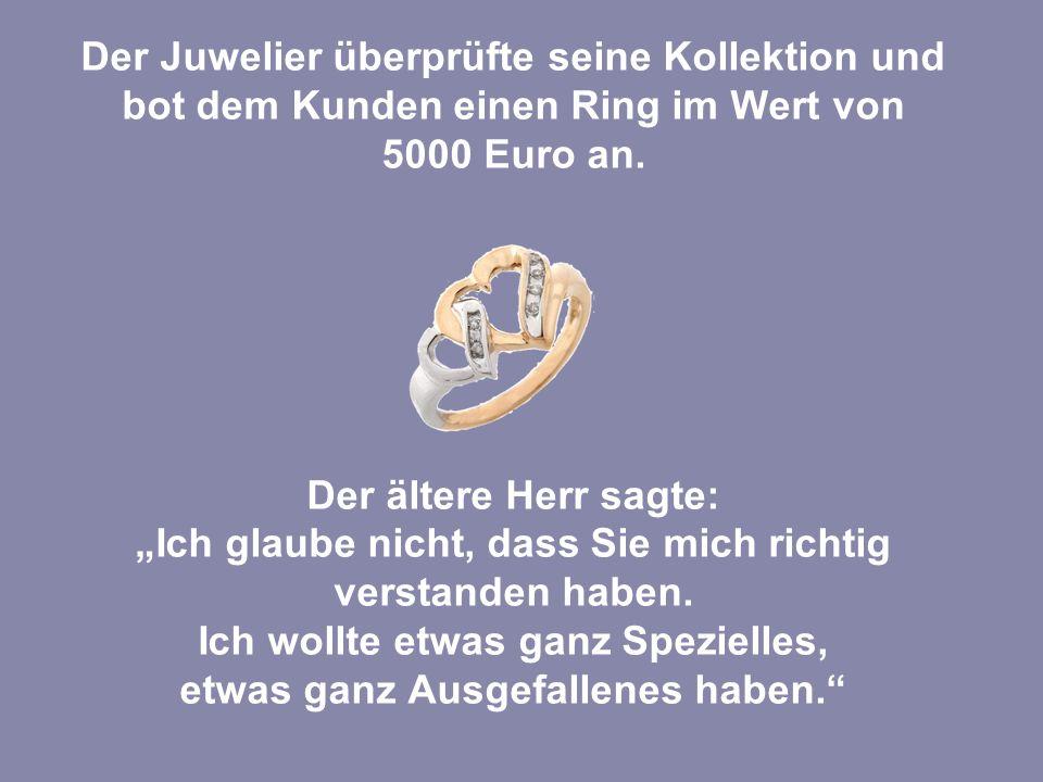 """Der Juwelier überprüfte seine Kollektion und bot dem Kunden einen Ring im Wert von 5000 Euro an. Der ältere Herr sagte: """"Ich glaube nicht, dass Sie mi"""