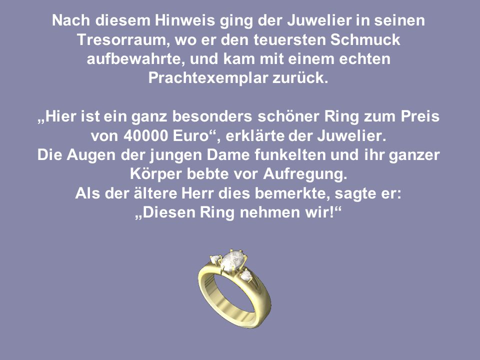 Der Juwelier war äußerst zufrieden mit diesem guten Geschäft und fragte, wie denn die Bezahlung erfolgen solle.