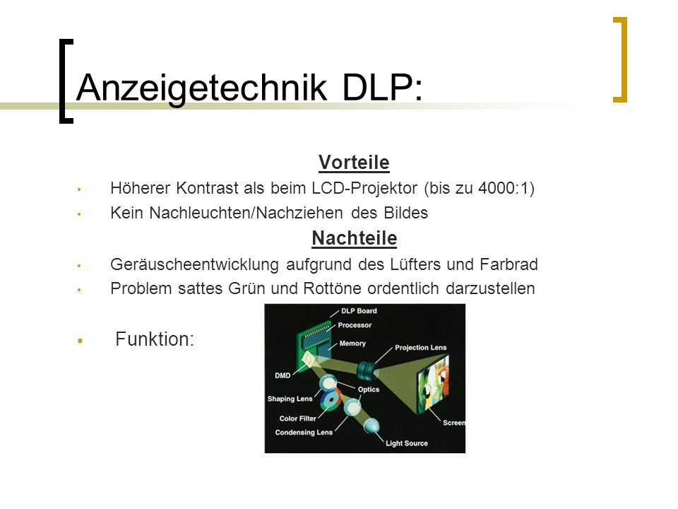 Anzeigetechnik DLP: Vorteile Höherer Kontrast als beim LCD-Projektor (bis zu 4000:1) Kein Nachleuchten/Nachziehen des Bildes Nachteile Geräuscheentwic