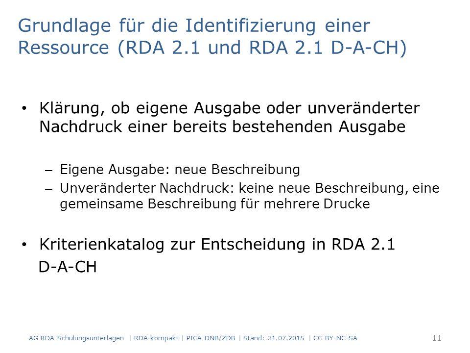 Grundlage für die Identifizierung einer Ressource (RDA 2.1 und RDA 2.1 D-A-CH) Klärung, ob eigene Ausgabe oder unveränderter Nachdruck einer bereits bestehenden Ausgabe – Eigene Ausgabe: neue Beschreibung – Unveränderter Nachdruck: keine neue Beschreibung, eine gemeinsame Beschreibung für mehrere Drucke Kriterienkatalog zur Entscheidung in RDA 2.1 D-A-CH AG RDA Schulungsunterlagen | RDA kompakt | PICA DNB/ZDB | Stand: 31.07.2015 | CC BY-NC-SA 11