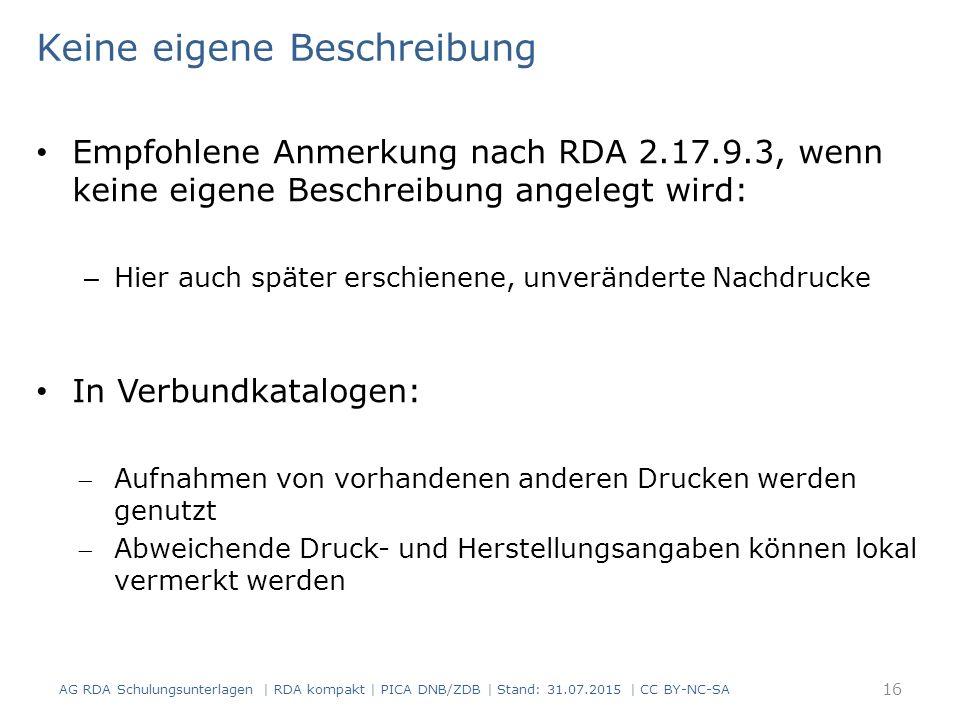 Keine eigene Beschreibung Empfohlene Anmerkung nach RDA 2.17.9.3, wenn keine eigene Beschreibung angelegt wird: – Hier auch später erschienene, unveränderte Nachdrucke In Verbundkatalogen: Aufnahmen von vorhandenen anderen Drucken werden genutzt Abweichende Druck- und Herstellungsangaben können lokal vermerkt werden AG RDA Schulungsunterlagen | RDA kompakt | PICA DNB/ZDB | Stand: 31.07.2015 | CC BY-NC-SA 16