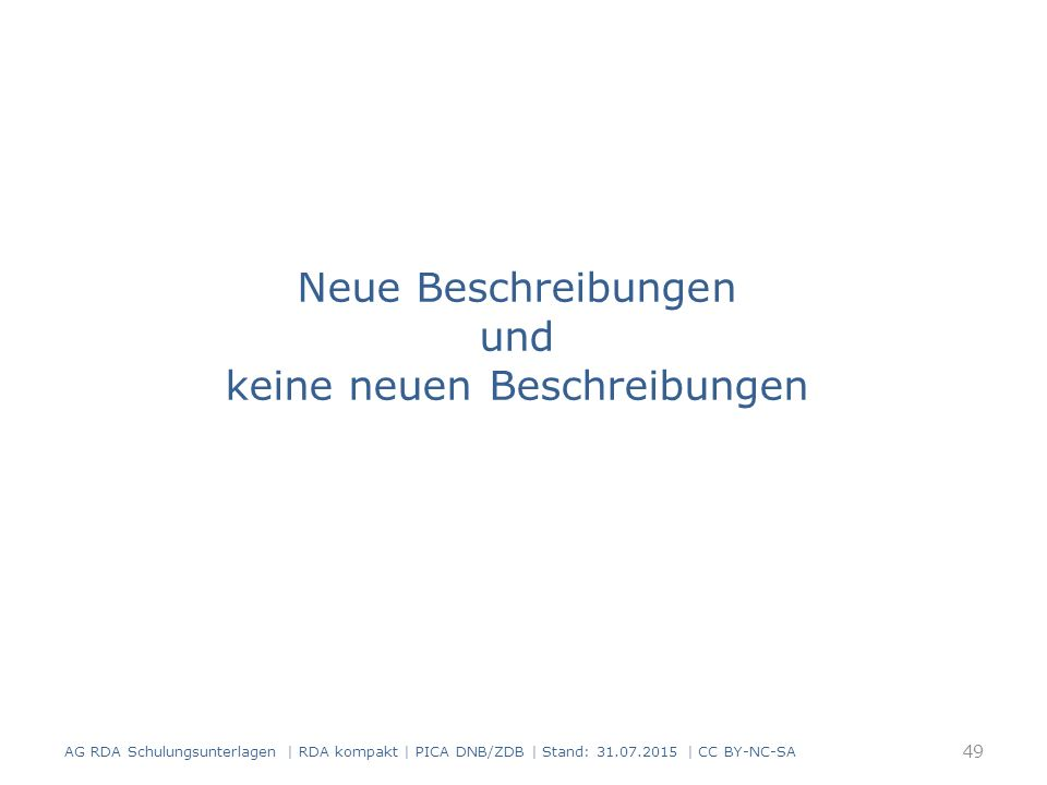 Neue Beschreibungen und keine neuen Beschreibungen 49 AG RDA Schulungsunterlagen | RDA kompakt | PICA DNB/ZDB | Stand: 31.07.2015 | CC BY-NC-SA