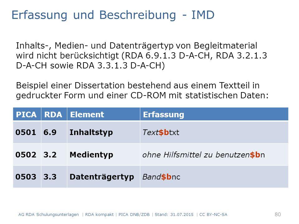 Erfassung und Beschreibung - IMD Inhalts-, Medien- und Datenträgertyp von Begleitmaterial wird nicht berücksichtigt (RDA 6.9.1.3 D-A-CH, RDA 3.2.1.3 D-A-CH sowie RDA 3.3.1.3 D-A-CH) Beispiel einer Dissertation bestehend aus einem Textteil in gedruckter Form und einer CD-ROM mit statistischen Daten: 80 AG RDA Schulungsunterlagen | RDA kompakt | PICA DNB/ZDB | Stand: 31.07.2015 | CC BY-NC-SA PICARDAElementErfassung 05016.9InhaltstypText$btxt 05023.2Medientypohne Hilfsmittel zu benutzen$bn 05033.3DatenträgertypBand$bnc
