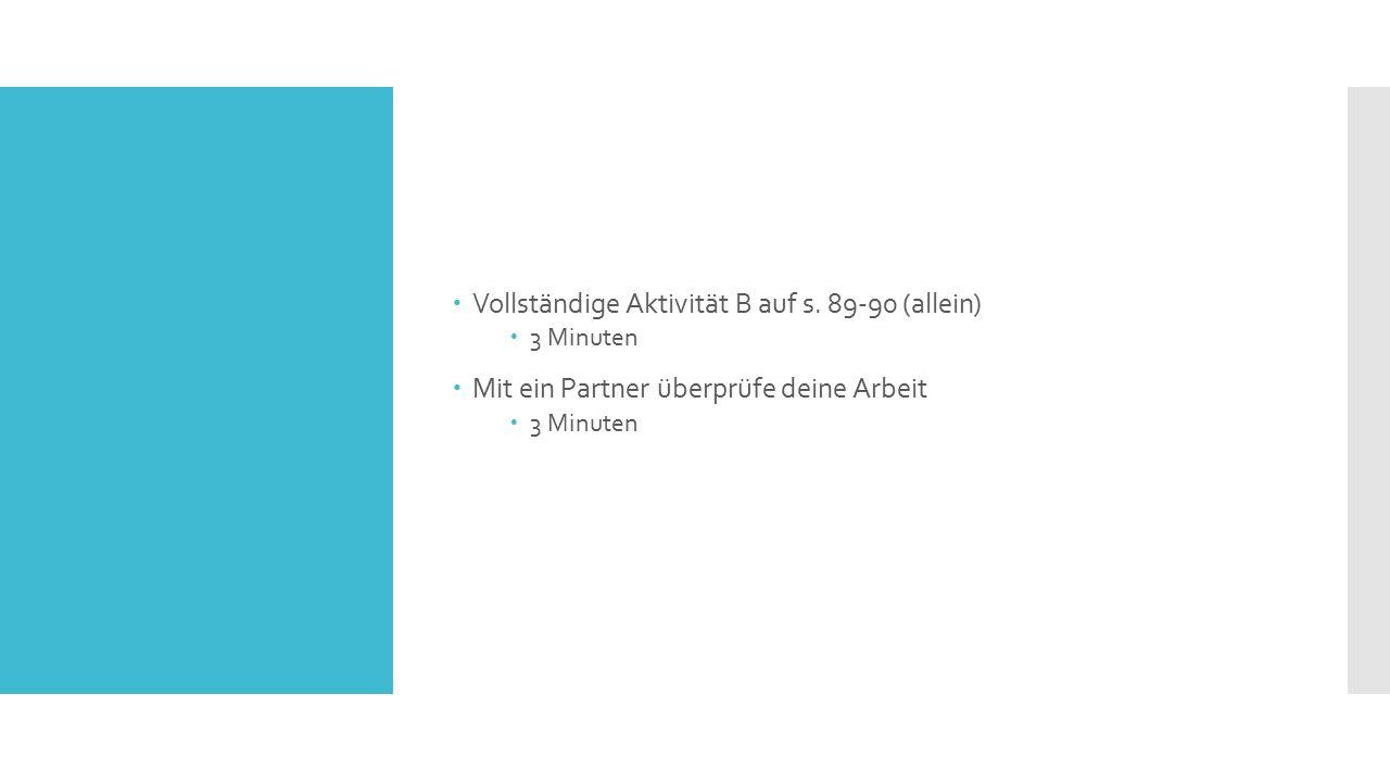  Vollständige Aktivität B auf s. 89-90 (allein)  3 Minuten  Mit ein Partner überprüfe deine Arbeit  3 Minuten