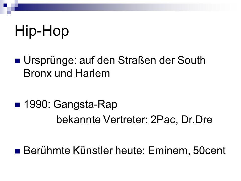 Hip-Hop Ursprünge: auf den Straßen der South Bronx und Harlem 1990: Gangsta-Rap bekannte Vertreter: 2Pac, Dr.Dre Berühmte Künstler heute: Eminem, 50ce