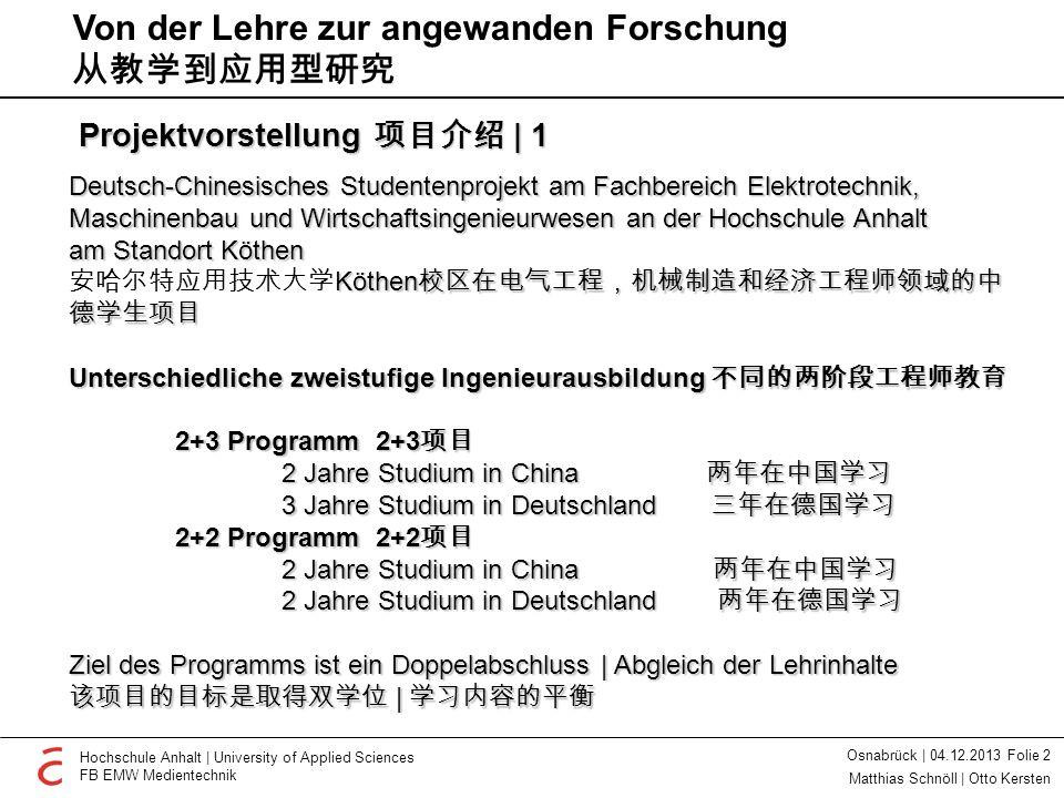 Osnabrück   04.12.2013 Folie 3 Hochschule Anhalt   University of Applied Sciences FB EMW Medientechnik Matthias Schnöll   Otto Kersten Projektvorstellung 项目介绍   2 Zwei Jahre Fachstudium und Deutschgrundkurs in China 在中国进行两年专业 学习和德语培训 Sommerdeutschkurs für 2+2 Studenten 针对 2 + 2 学生的暑期 德语培训 Deutschintensivkurs und ausgewählte Studienfächer für 2+3 Studenten 针对 2+3 学生的德语密 集培训和挑选出的专 业学科 Fachstudium in Deutschland und Bachelorabschluss 在德国进行专业学习 并取得学士学位 Drei Monate 三个月 Ein Jahr 一年 Erarbeitung von Sonderstudienplänen auch für einzelne Studenten 也针对个别学生制定特别学习计划 Von der Lehre zur angewanden Forschung 从教学到应用型研究