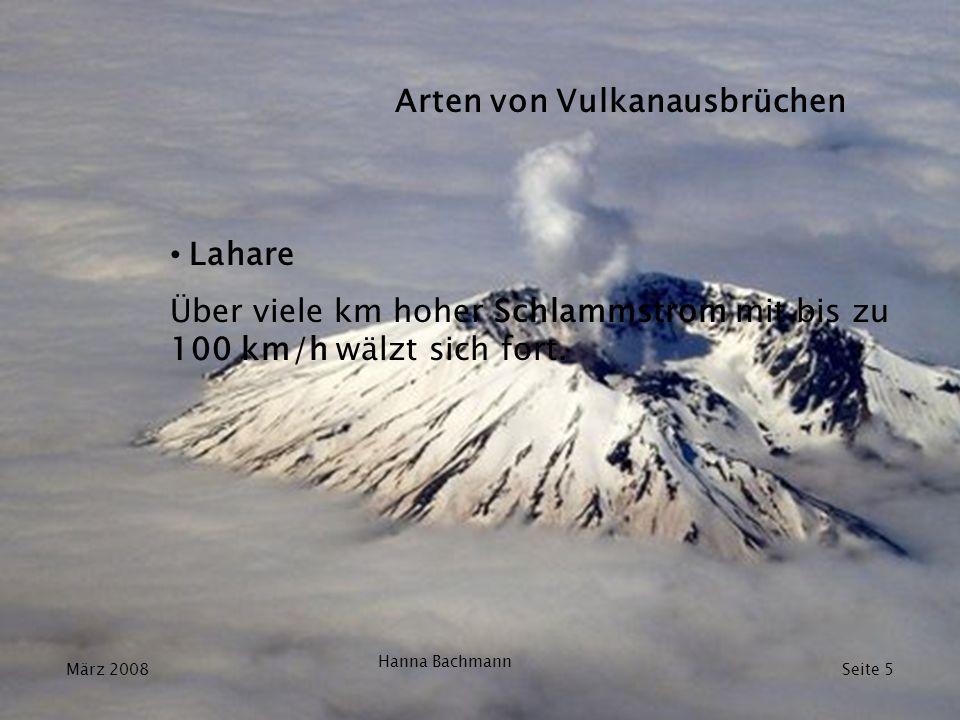 Lahare Über viele km hoher Schlammstrom mit bis zu 100 km/h wälzt sich fort. März 2008 Hanna Bachmann Seite 5 Arten von Vulkanausbrüchen