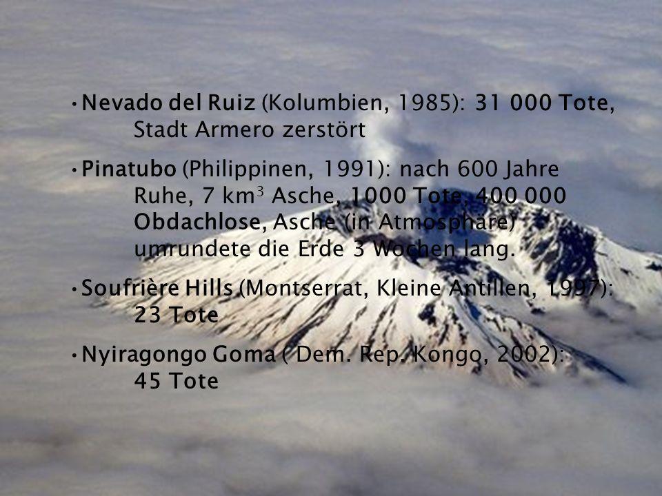 Nevado del Ruiz (Kolumbien, 1985): 31 000 Tote, Stadt Armero zerstört Pinatubo (Philippinen, 1991): nach 600 Jahre Ruhe, 7 km 3 Asche, 1000 Tote, 400