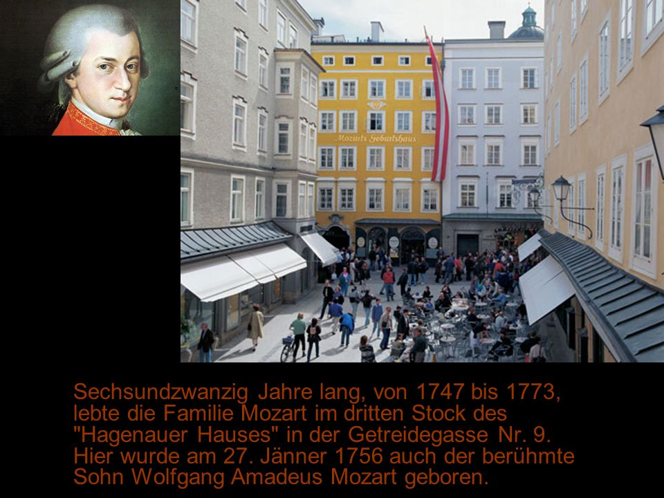Sechsundzwanzig Jahre lang, von 1747 bis 1773, lebte die Familie Mozart im dritten Stock des Hagenauer Hauses in der Getreidegasse Nr.